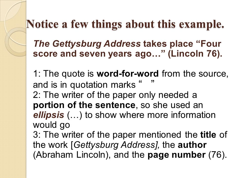 "Notice a few things about this example. The Gettysburg Address takes place ""Four score and seven years ago…"" (Lincoln 76). 1: The quote is word-for-wo"