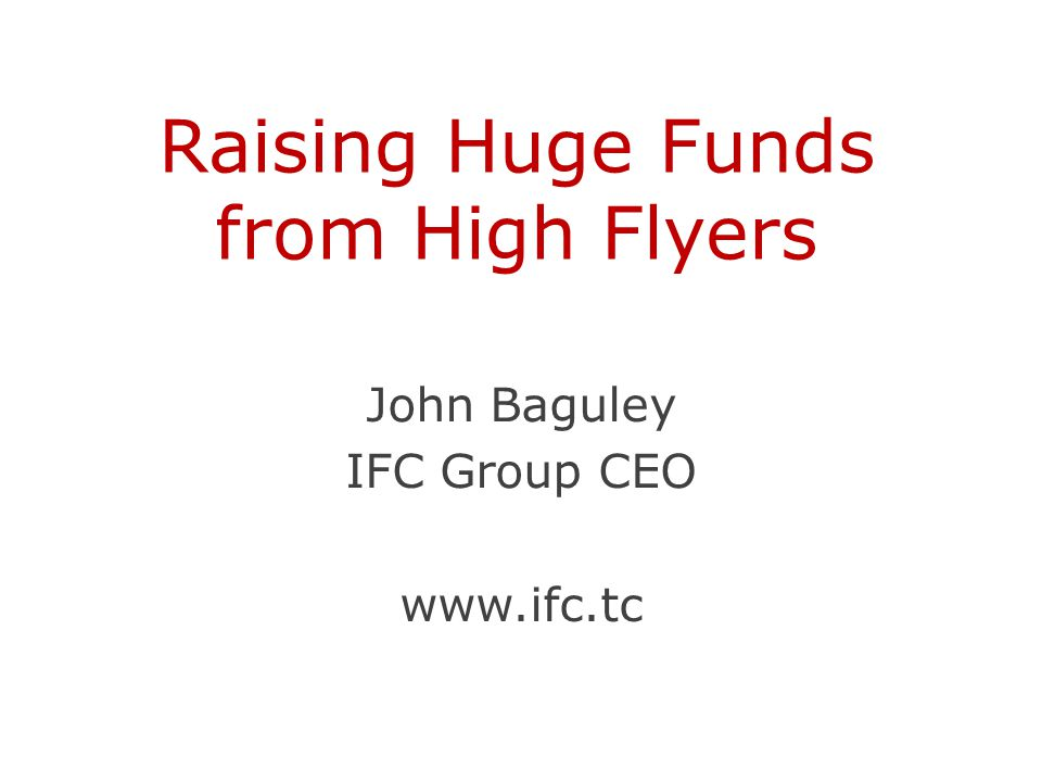 Raising Huge Funds from High Flyers John Baguley IFC Group CEO www.ifc.tc