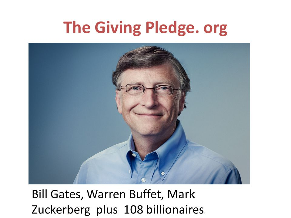 The Giving Pledge. org Bill Gates, Warren Buffet, Mark Zuckerberg plus 108 billionaires.
