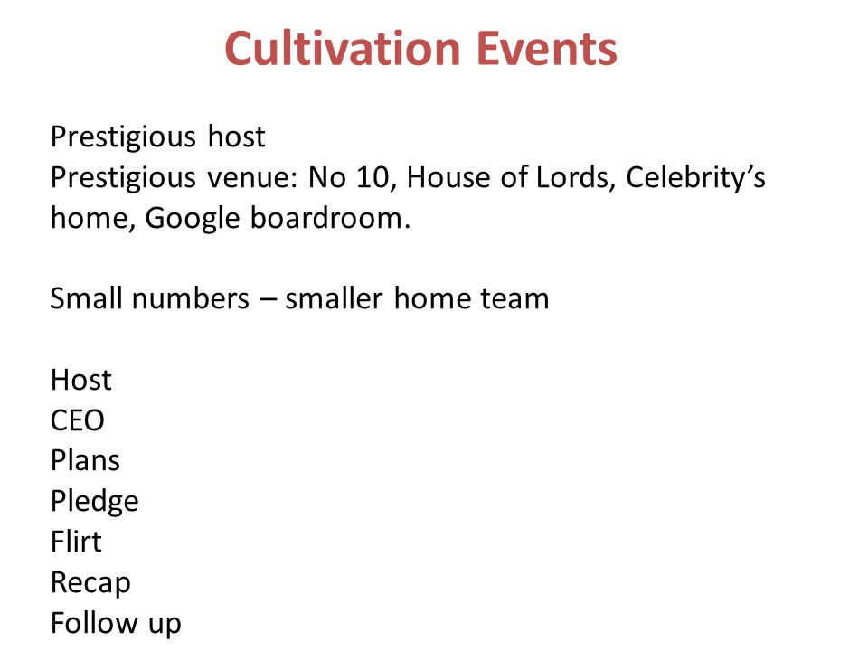 Cultivation Events Prestigious host Prestigious venue: No 10, House of Lords, Celebrity's home, Google boardroom.