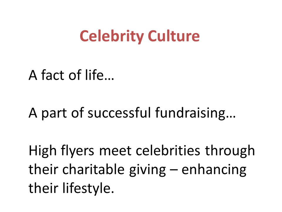 Celebrity Culture A fact of life… A part of successful fundraising… High flyers meet celebrities through their charitable giving – enhancing their lifestyle.