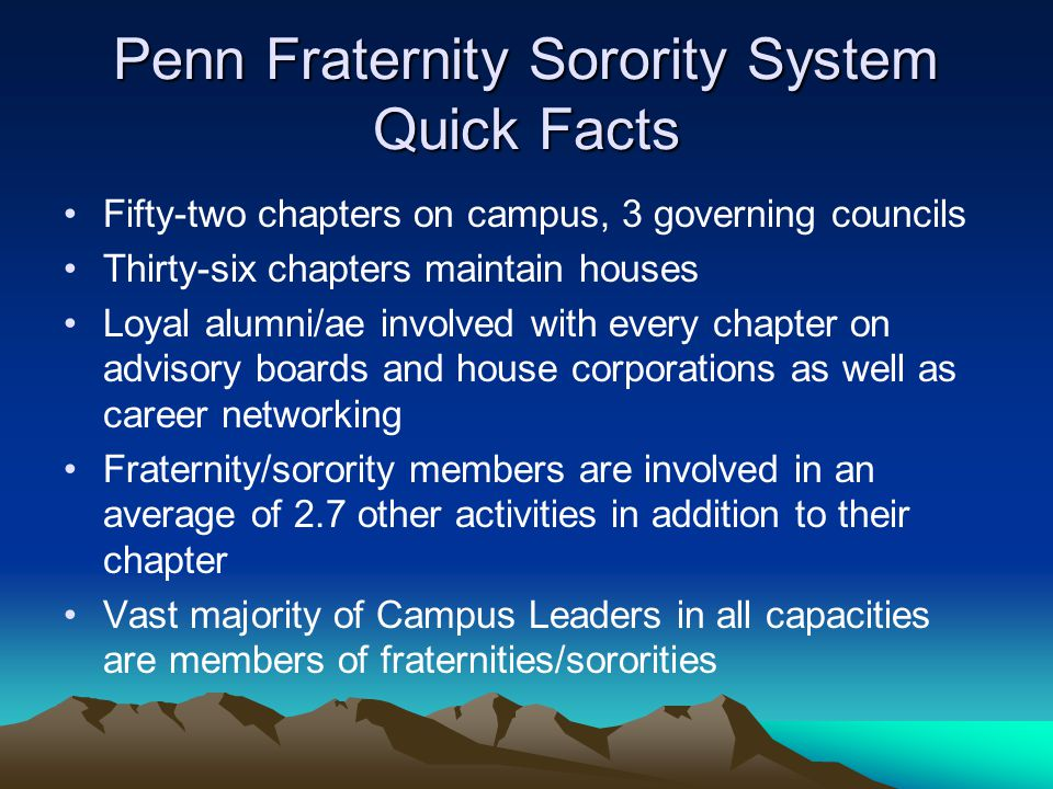 Penn Fraternity Sorority System Quick Facts Fifty-two chapters on campus, 3 governing councils Thirty-six chapters maintain houses Loyal alumni/ae involved with every chapter on advisory boards and house corporations as well as career networking Fraternity/sorority members are involved in an average of 2.7 other activities in addition to their chapter Vast majority of Campus Leaders in all capacities are members of fraternities/sororities