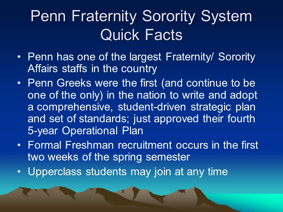 Penn Fraternity Sorority System Quick Facts Penn has one of the largest Fraternity/ Sorority Affairs staffs in the country Penn Greeks were the first (and continue to be one of the only) in the nation to write and adopt a comprehensive, student-driven strategic plan and set of standards; just approved their fourth 5-year Operational Plan Formal Freshman recruitment occurs in the first two weeks of the spring semester Upperclass students may join at any time