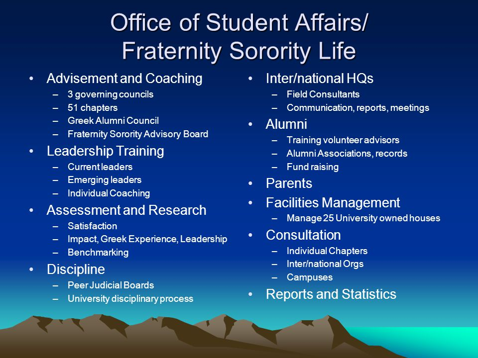 Office of Student Affairs/ Fraternity Sorority Life Advisement and Coaching –3 governing councils –51 chapters –Greek Alumni Council –Fraternity Sorority Advisory Board Leadership Training –Current leaders –Emerging leaders –Individual Coaching Assessment and Research –Satisfaction –Impact, Greek Experience, Leadership –Benchmarking Discipline –Peer Judicial Boards –University disciplinary process Inter/national HQs –Field Consultants –Communication, reports, meetings Alumni –Training volunteer advisors –Alumni Associations, records –Fund raising Parents Facilities Management –Manage 25 University owned houses Consultation –Individual Chapters –Inter/national Orgs –Campuses Reports and Statistics