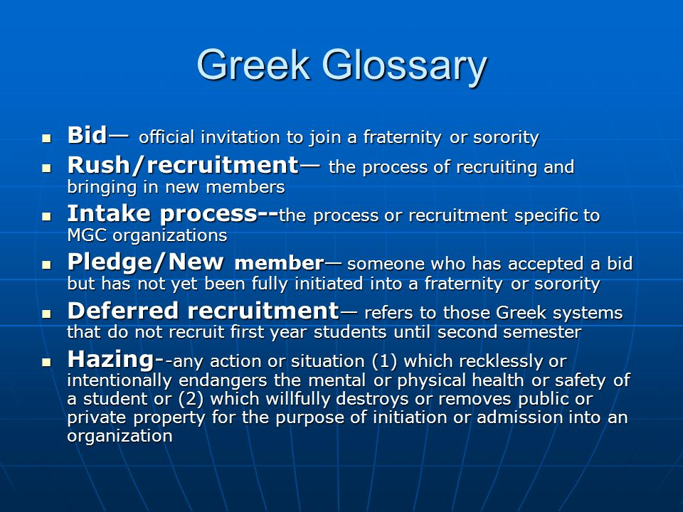 Greek Glossary Bid— official invitation to join a fraternity or sorority Bid— official invitation to join a fraternity or sorority Rush/recruitment— the process of recruiting and bringing in new members Rush/recruitment— the process of recruiting and bringing in new members Intake process-- the process or recruitment specific to MGC organizations Intake process-- the process or recruitment specific to MGC organizations Pledge/New member— someone who has accepted a bid but has not yet been fully initiated into a fraternity or sorority Pledge/New member— someone who has accepted a bid but has not yet been fully initiated into a fraternity or sorority Deferred recruitment — refers to those Greek systems that do not recruit first year students until second semester Deferred recruitment — refers to those Greek systems that do not recruit first year students until second semester Hazing- -any action or situation (1) which recklessly or intentionally endangers the mental or physical health or safety of a student or (2) which willfully destroys or removes public or private property for the purpose of initiation or admission into an organization Hazing- -any action or situation (1) which recklessly or intentionally endangers the mental or physical health or safety of a student or (2) which willfully destroys or removes public or private property for the purpose of initiation or admission into an organization