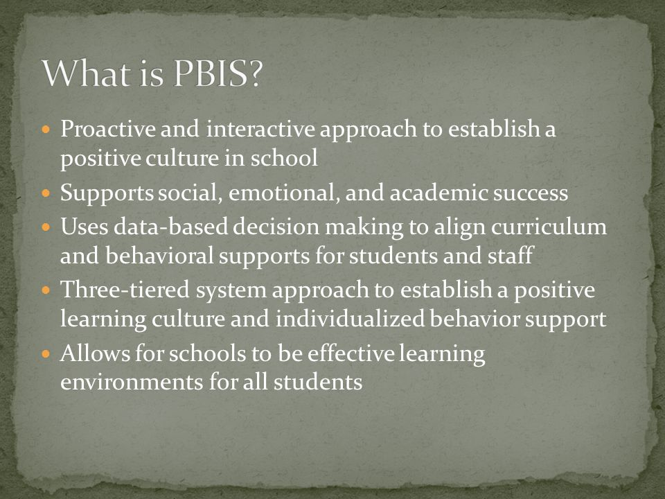 Proactive and interactive approach to establish a positive culture in school Supports social, emotional, and academic success Uses data-based decision