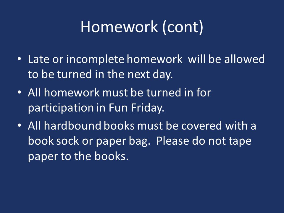 Homework (cont) Late or incomplete homework will be allowed to be turned in the next day.