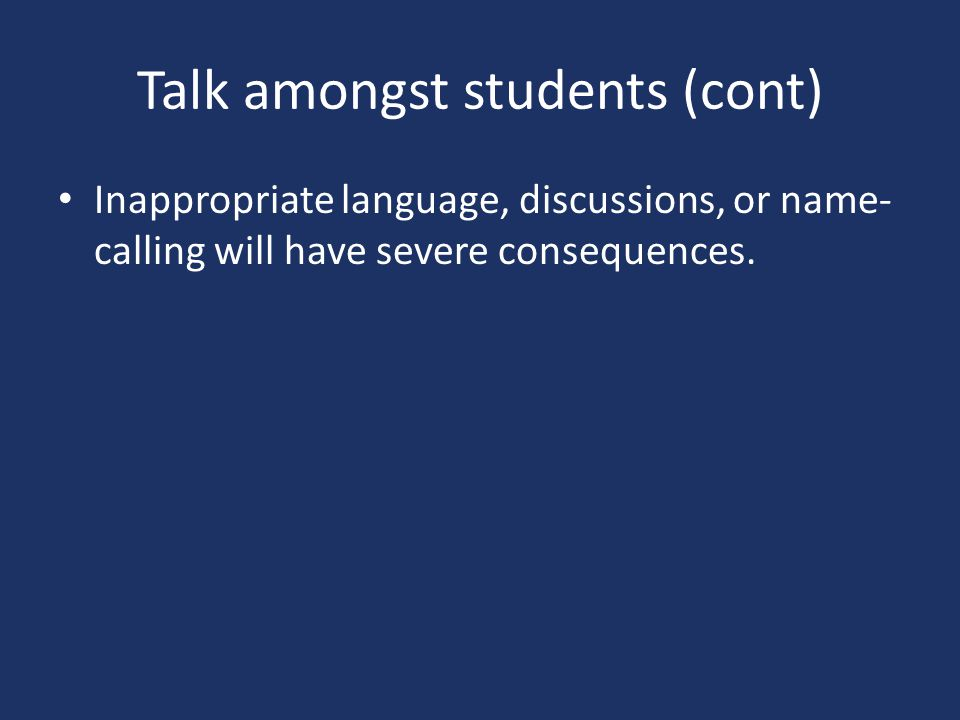 Talk amongst students (cont) Inappropriate language, discussions, or name- calling will have severe consequences.