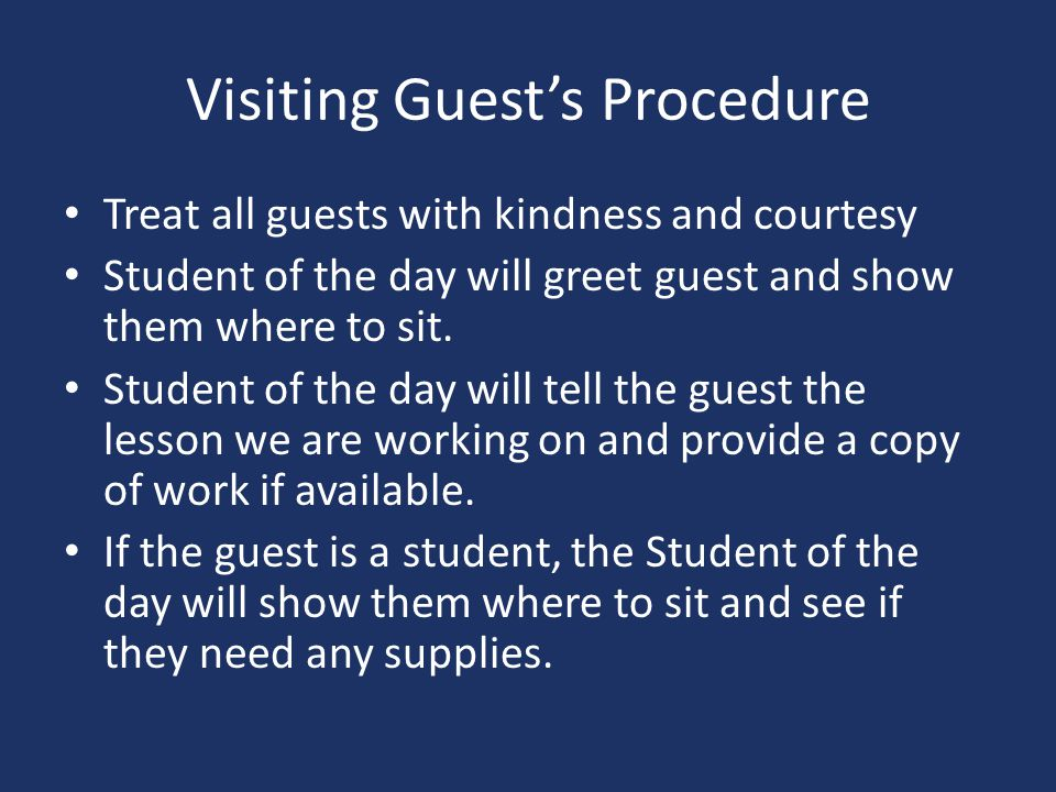 Visiting Guest's Procedure Treat all guests with kindness and courtesy Student of the day will greet guest and show them where to sit.