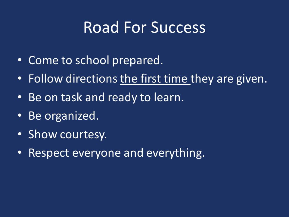Road For Success Come to school prepared.Follow directions the first time they are given.