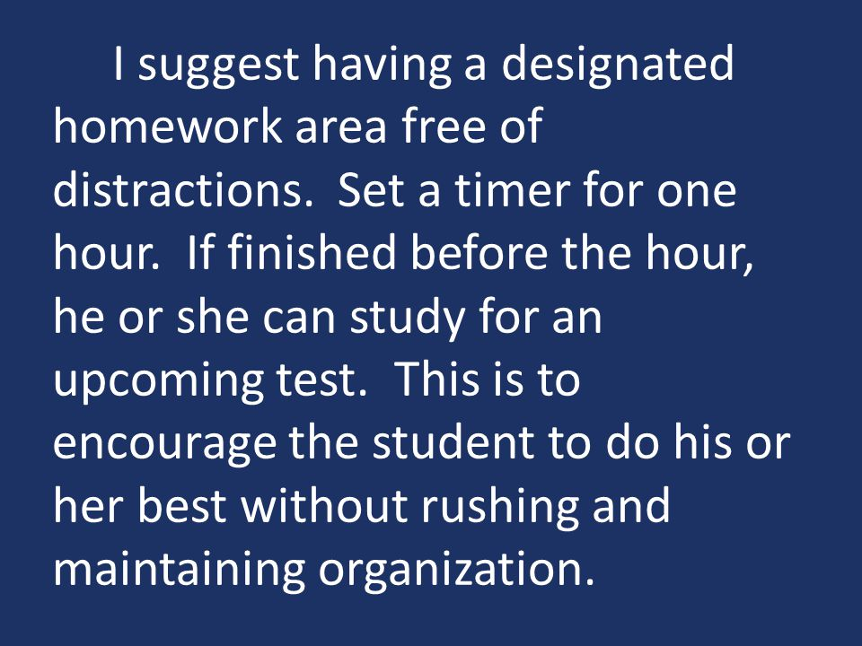 I suggest having a designated homework area free of distractions.