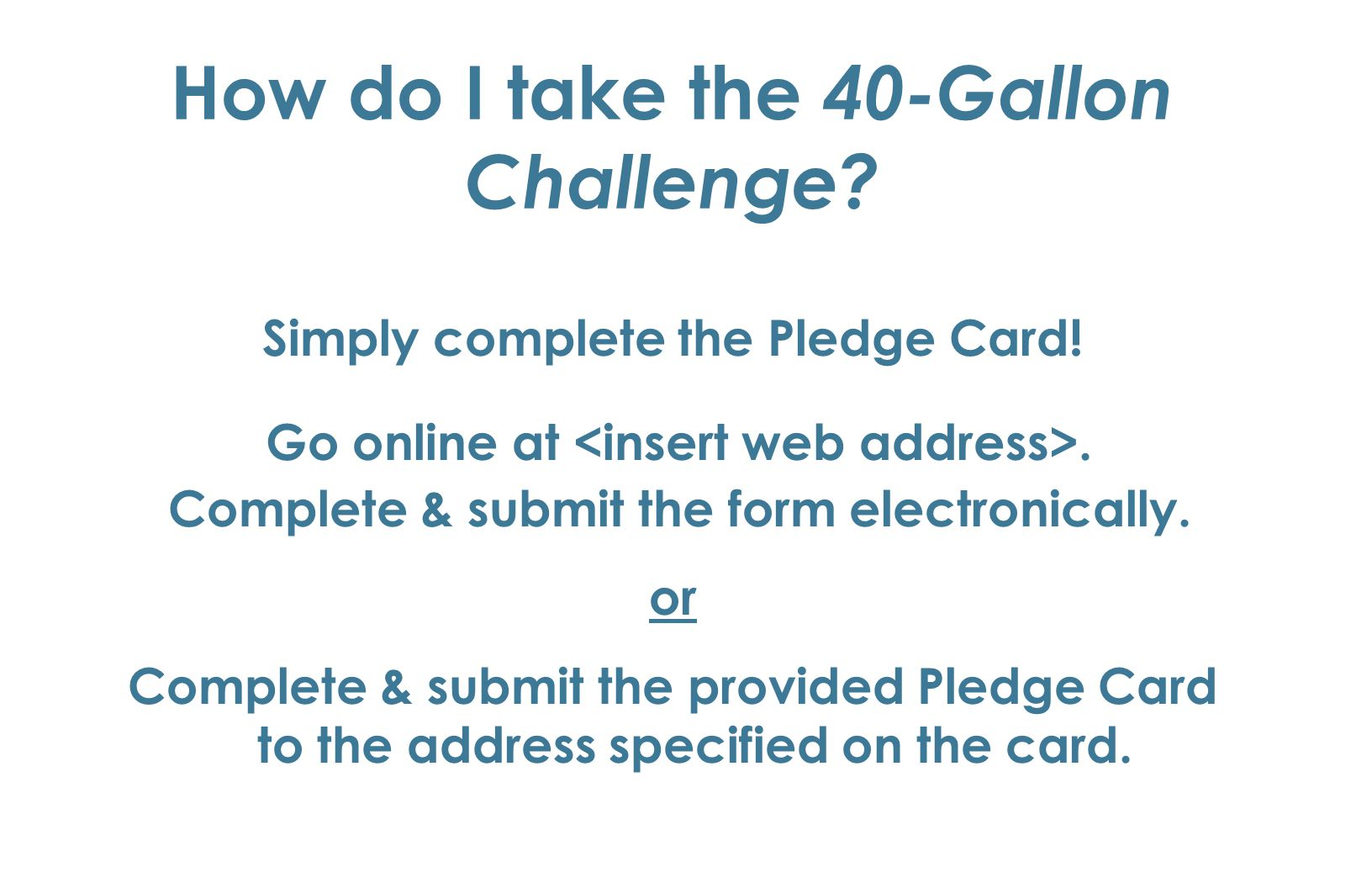 How do I take the 40-Gallon Challenge. Simply complete the Pledge Card.