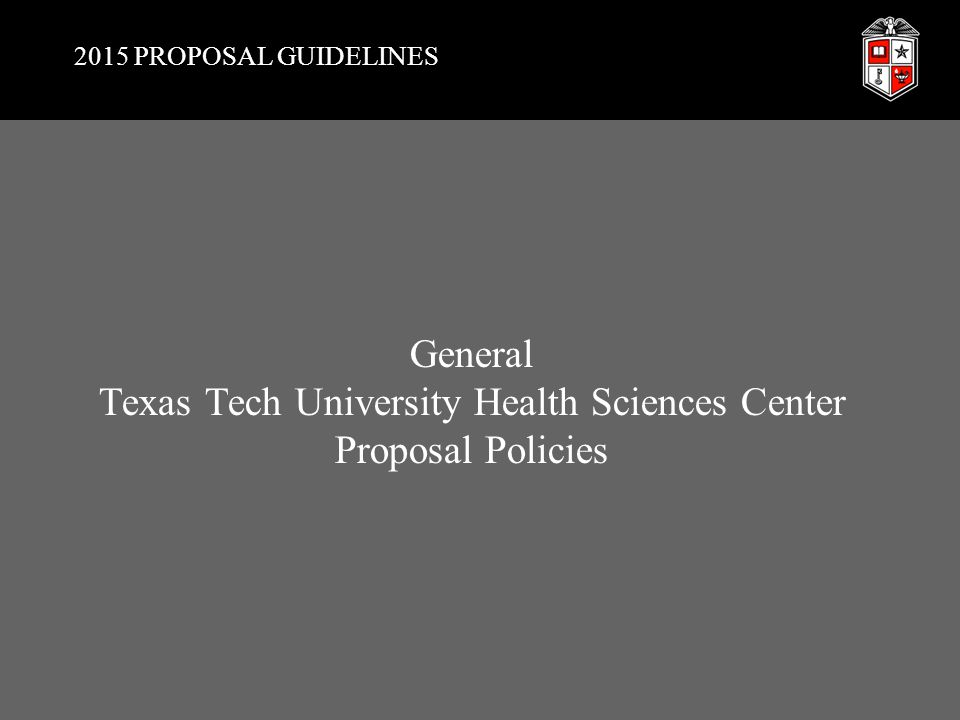 GENERAL TTUHSC PROPOSAL POLICIES General TTUHSC Proposal Policies  Submit through Office of Institutional Advancement (IA) Collaborate with assigned Development Officer (DO)  Be reasonable: Funding capabilities Areas of interest Impact of proposal