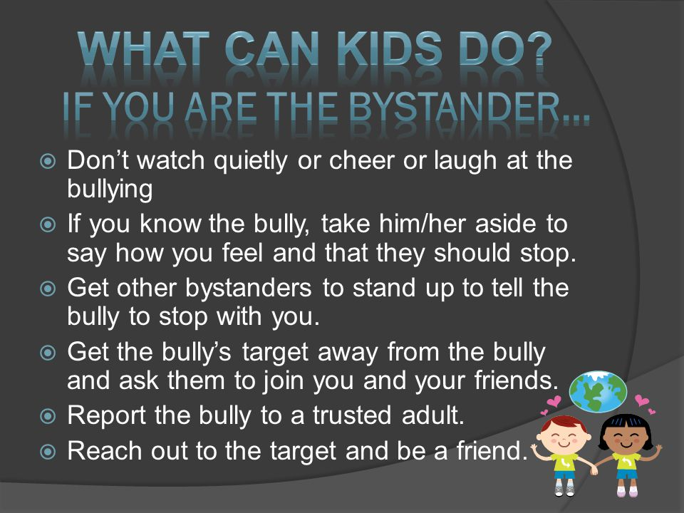  Don't watch quietly or cheer or laugh at the bullying  If you know the bully, take him/her aside to say how you feel and that they should stop.