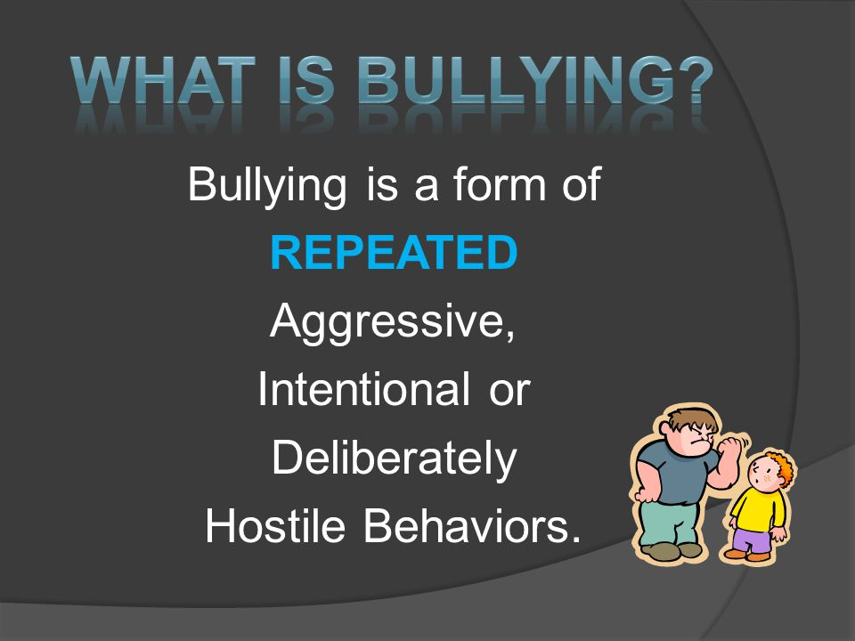 Bullying is a form of REPEATED Aggressive, Intentional or Deliberately Hostile Behaviors.