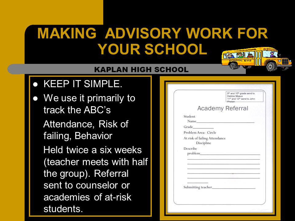 MAKING ADVISORY WORK FOR YOUR SCHOOL KEEP IT SIMPLE. We use it primarily to track the ABC's Attendance, Risk of failing, Behavior Held twice a six wee