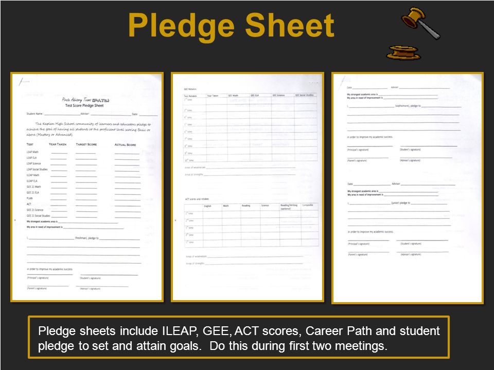 Pledge Sheet Pledge sheets include ILEAP, GEE, ACT scores, Career Path and student pledge to set and attain goals. Do this during first two meetings.