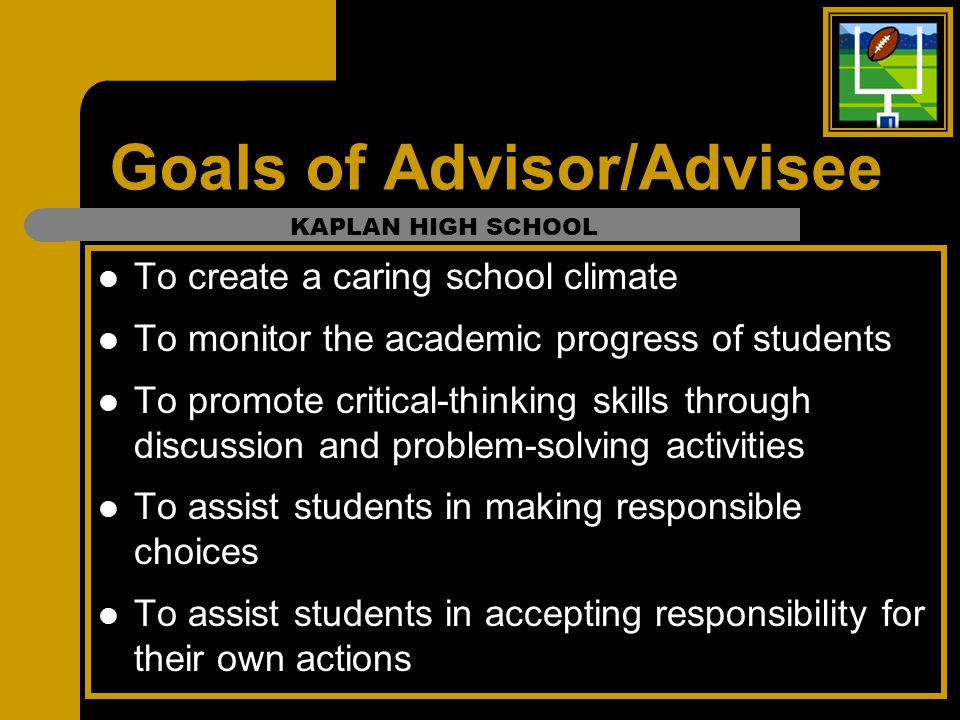 Goals of Advisor/Advisee To create a caring school climate To monitor the academic progress of students To promote critical-thinking skills through di