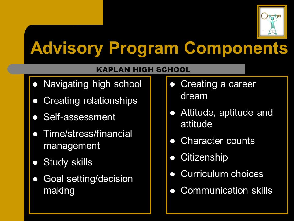 Advisory Program Components Navigating high school Creating relationships Self-assessment Time/stress/financial management Study skills Goal setting/d
