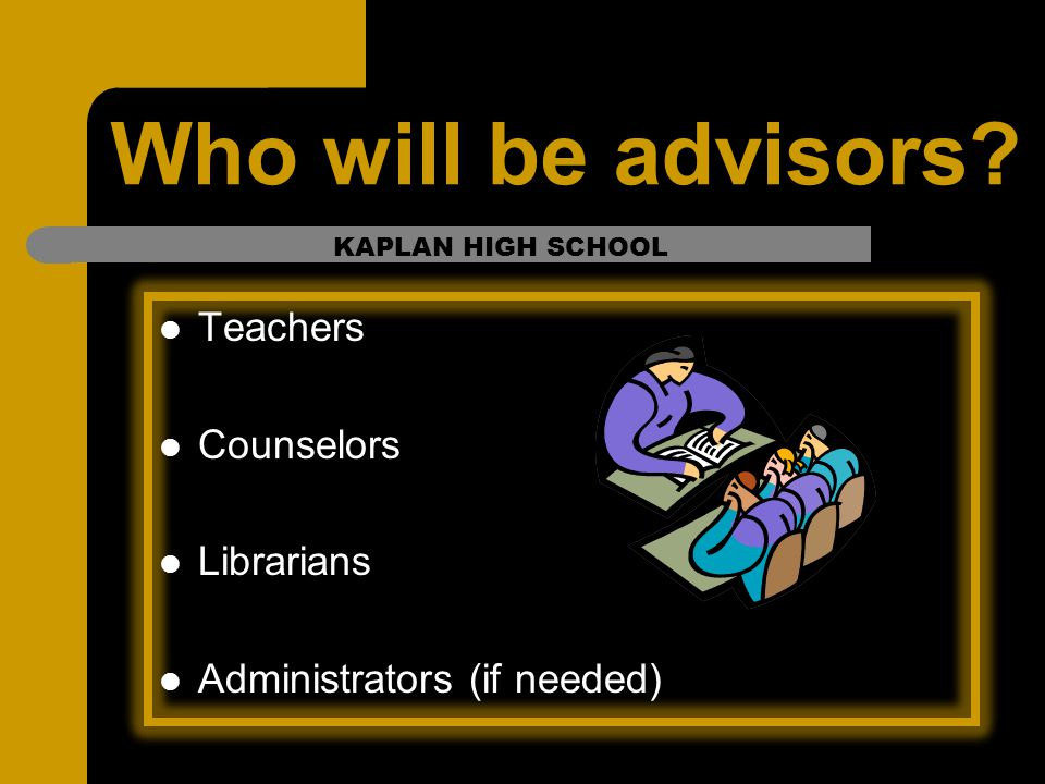 Who will be advisors? Teachers Counselors Librarians Administrators (if needed) KAPLAN HIGH SCHOOL