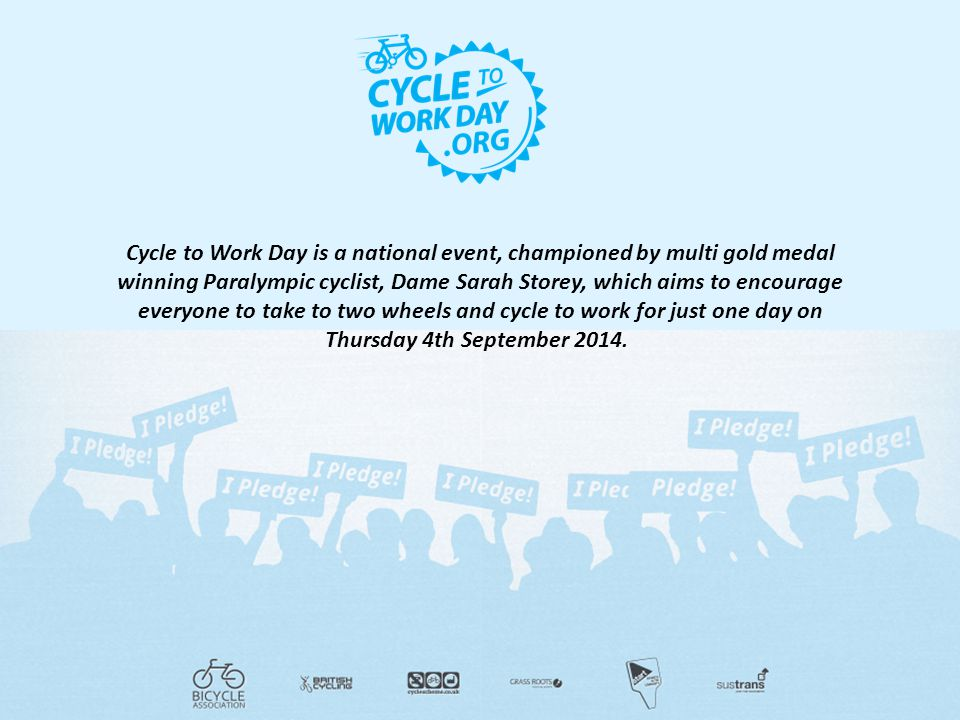 Cycle to Work Day is a national event, championed by multi gold medal winning Paralympic cyclist, Dame Sarah Storey, which aims to encourage everyone to take to two wheels and cycle to work for just one day on Thursday 4th September 2014.