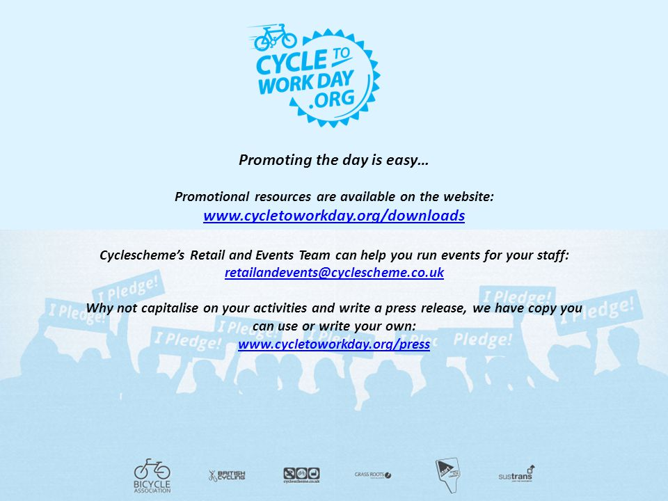 Promoting the day is easy… Promotional resources are available on the website: www.cycletoworkday.org/downloads Cyclescheme's Retail and Events Team can help you run events for your staff: retailandevents@cyclescheme.co.uk Why not capitalise on your activities and write a press release, we have copy you can use or write your own: www.cycletoworkday.org/press