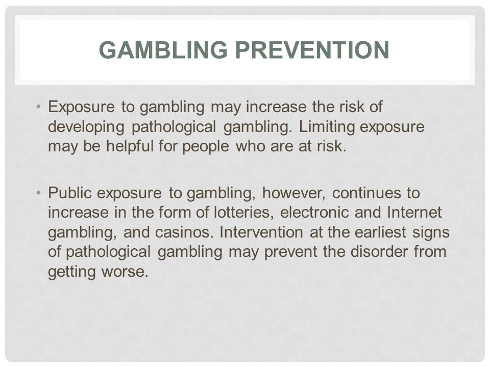 GAMBLING PREVENTION Exposure to gambling may increase the risk of developing pathological gambling. Limiting exposure may be helpful for people who ar