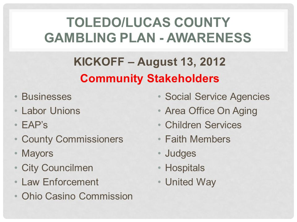 TOLEDO/LUCAS COUNTY GAMBLING PLAN - AWARENESS KICKOFF – August 13, 2012 Community Stakeholders Businesses Labor Unions EAP's County Commissioners Mayors City Councilmen Law Enforcement Ohio Casino Commission Social Service Agencies Area Office On Aging Children Services Faith Members Judges Hospitals United Way