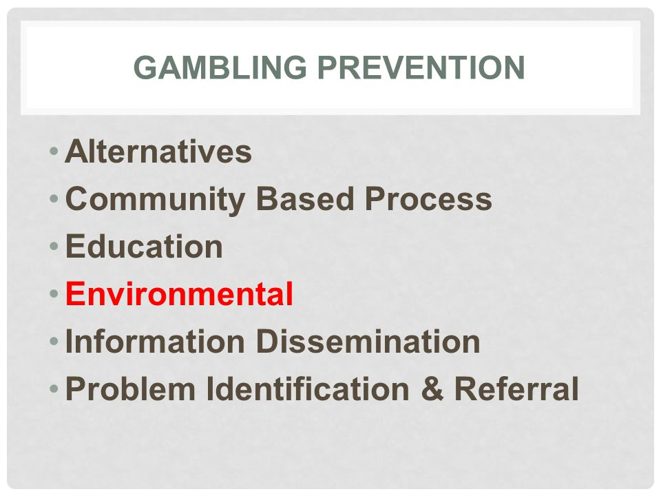 GAMBLING PREVENTION Alternatives Community Based Process Education Environmental Information Dissemination Problem Identification & Referral