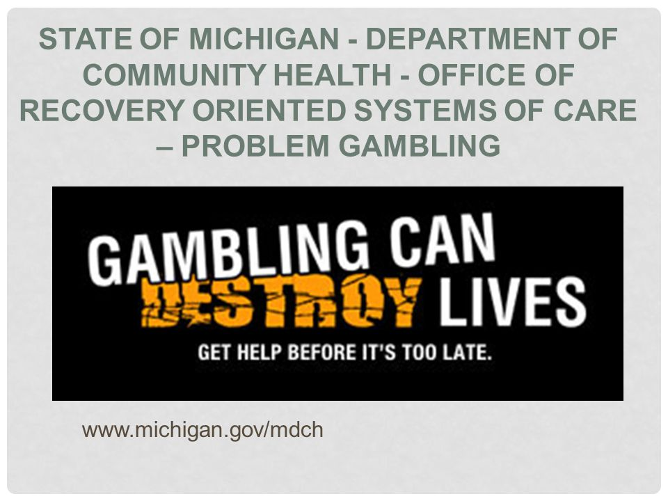 STATE OF MICHIGAN - DEPARTMENT OF COMMUNITY HEALTH - OFFICE OF RECOVERY ORIENTED SYSTEMS OF CARE – PROBLEM GAMBLING www.michigan.gov/mdch