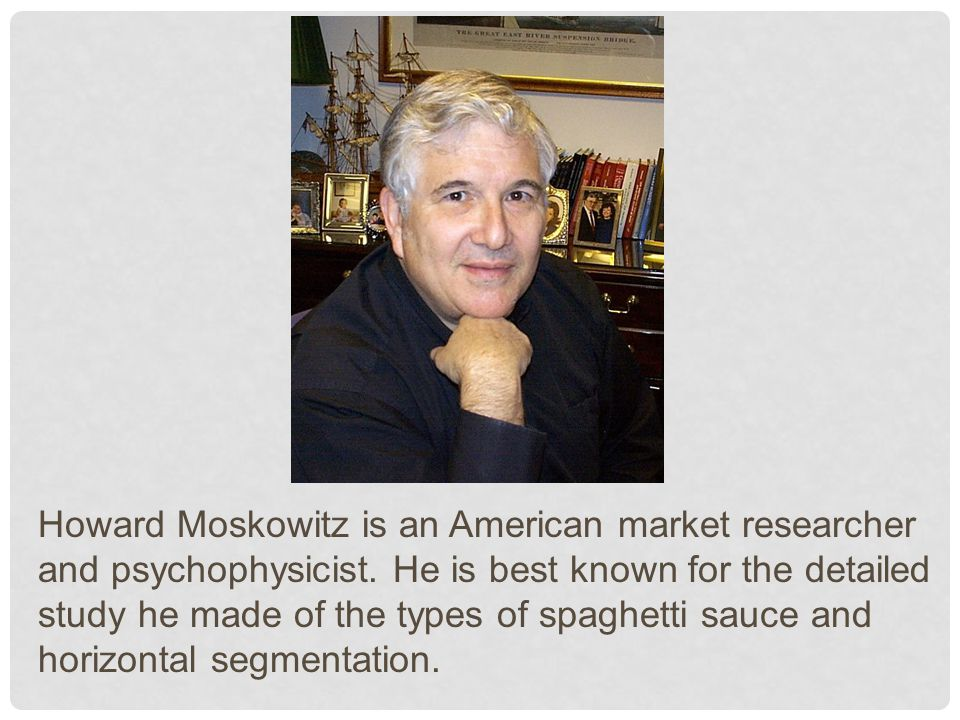 Howard Moskowitz is an American market researcher and psychophysicist.