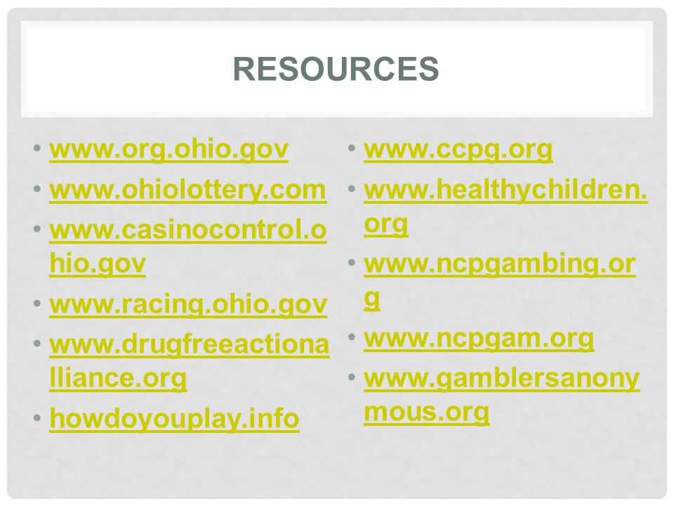 RESOURCES www.org.ohio.gov www.ohiolottery.com www.casinocontrol.o hio.govwww.casinocontrol.o hio.gov www.racing.ohio.gov www.drugfreeactiona lliance.