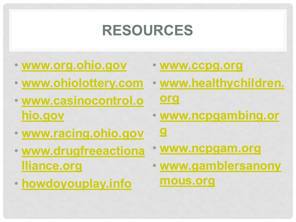 RESOURCES www.org.ohio.gov www.ohiolottery.com www.casinocontrol.o hio.govwww.casinocontrol.o hio.gov www.racing.ohio.gov www.drugfreeactiona lliance.orgwww.drugfreeactiona lliance.org howdoyouplay.info www.ccpg.org www.healthychildren.