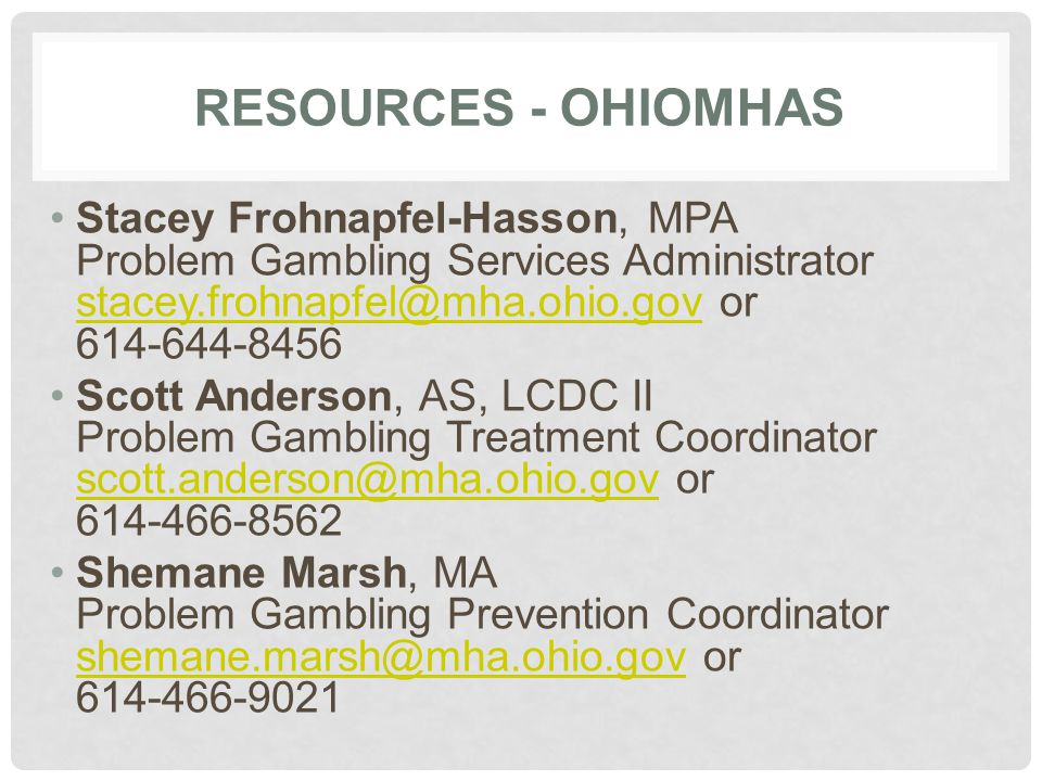 RESOURCES - OHIOMHAS Stacey Frohnapfel-Hasson, MPA Problem Gambling Services Administrator stacey.frohnapfel@mha.ohio.gov or 614-644-8456 stacey.frohnapfel@mha.ohio.gov Scott Anderson, AS, LCDC II Problem Gambling Treatment Coordinator scott.anderson@mha.ohio.gov or 614-466-8562 scott.anderson@mha.ohio.gov Shemane Marsh, MA Problem Gambling Prevention Coordinator shemane.marsh@mha.ohio.gov or 614-466-9021 shemane.marsh@mha.ohio.gov
