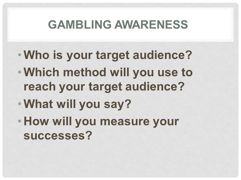 GAMBLING AWARENESS Who is your target audience.