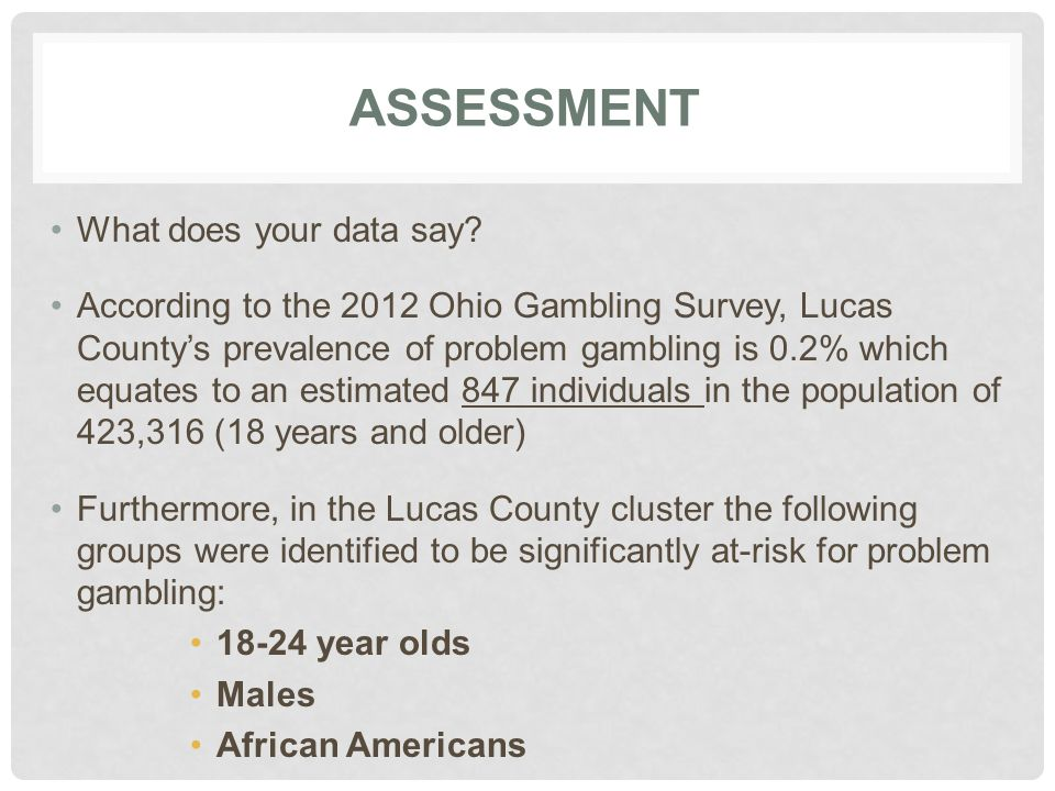 ASSESSMENT What does your data say? According to the 2012 Ohio Gambling Survey, Lucas County's prevalence of problem gambling is 0.2% which equates to