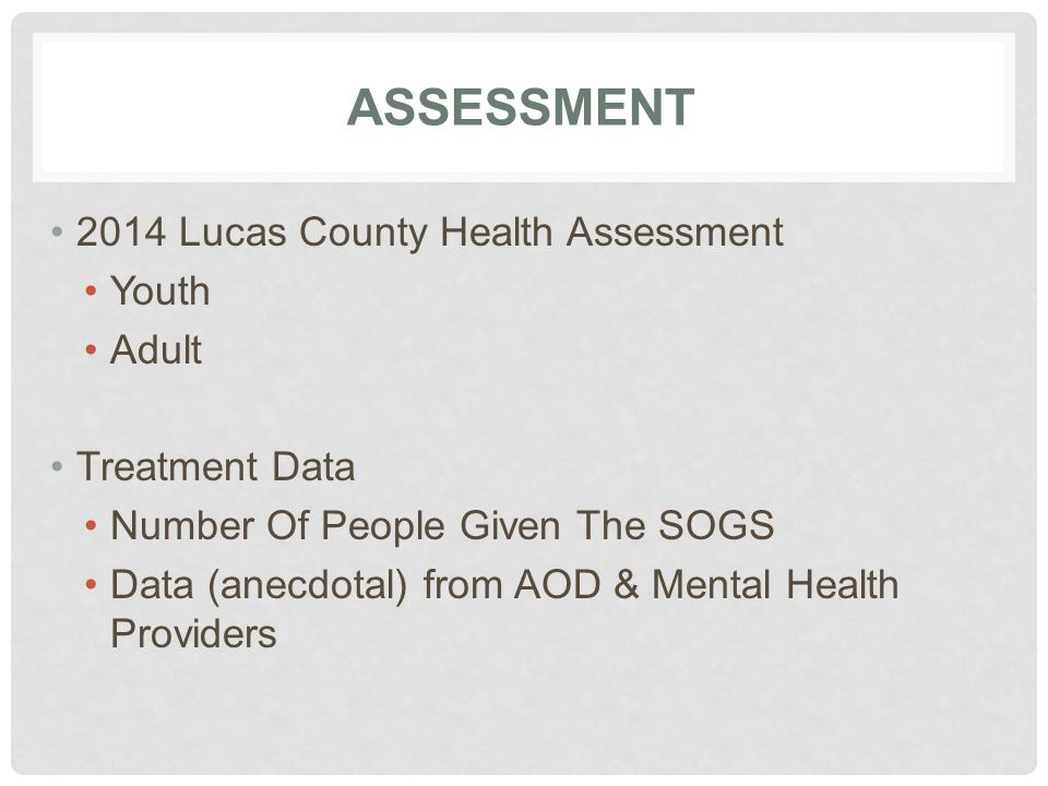 ASSESSMENT 2014 Lucas County Health Assessment Youth Adult Treatment Data Number Of People Given The SOGS Data (anecdotal) from AOD & Mental Health Pr