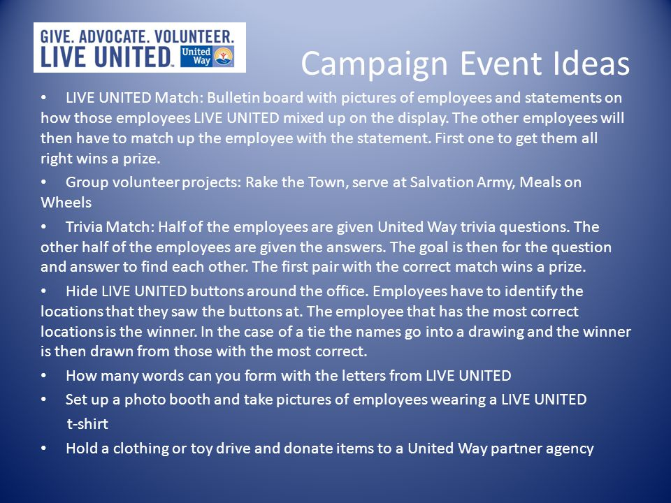 Campaign Ideas and Events Promote the Campaign – How I LIVE UNITED emails/newsletter where employees explain how they LIVE UNITED – Emails with ideas of how to LIVE UNITED Campaign Decorations – LIVE UNITED balloons – Pictures with quotes from staff members on how they LIVE UNITED – LIVE UNITED buttons Tracking the Campaign – As each employee turns in their pledge card they are given a paper link of a chain.