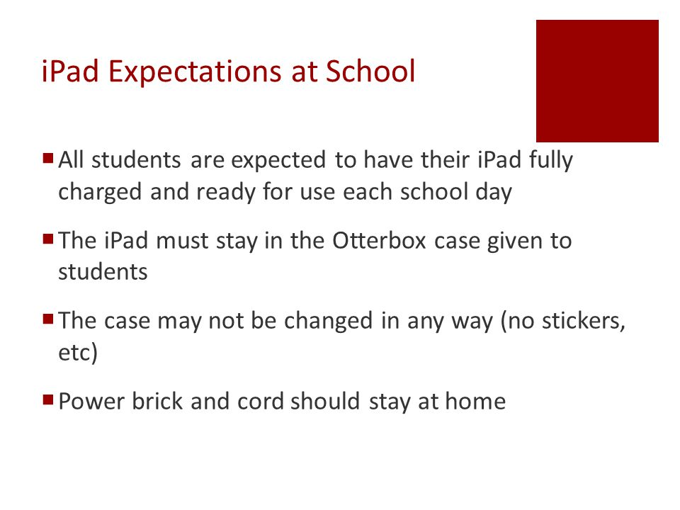 iPad Expectations at School  All students are expected to have their iPad fully charged and ready for use each school day  The iPad must stay in the Otterbox case given to students  The case may not be changed in any way (no stickers, etc)  Power brick and cord should stay at home