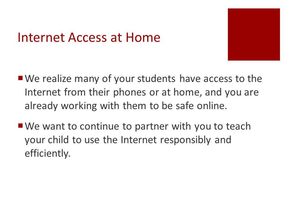 Internet Access at Home  We realize many of your students have access to the Internet from their phones or at home, and you are already working with them to be safe online.