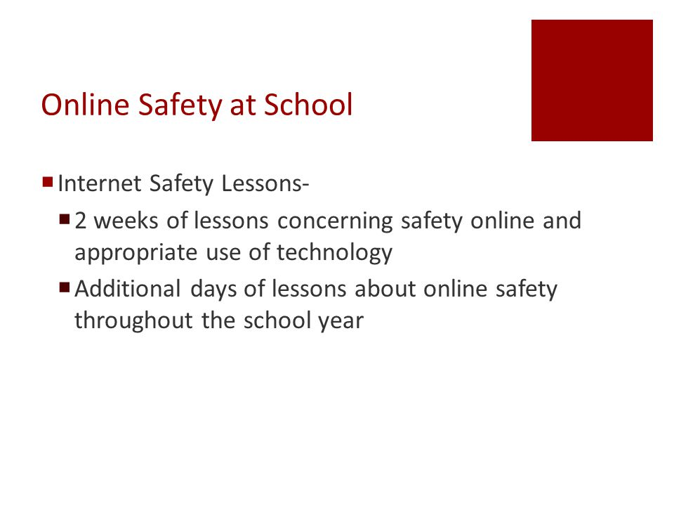 Online Safety at School  Internet Safety Lessons-  2 weeks of lessons concerning safety online and appropriate use of technology  Additional days of lessons about online safety throughout the school year