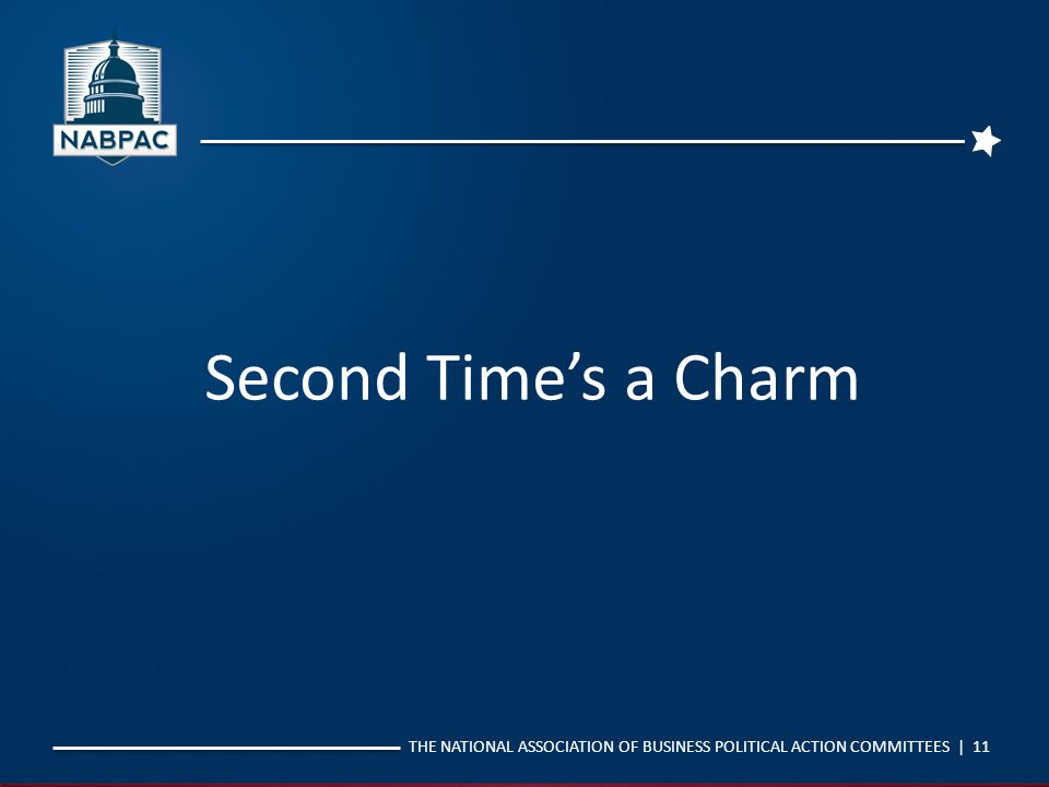 THE NATIONAL ASSOCIATION OF BUSINESS POLITICAL ACTION COMMITTEES | 11 Second Time's a Charm