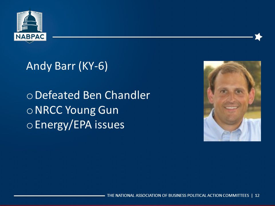 THE NATIONAL ASSOCIATION OF BUSINESS POLITICAL ACTION COMMITTEES | 12 Andy Barr (KY-6) o Defeated Ben Chandler o NRCC Young Gun o Energy/EPA issues