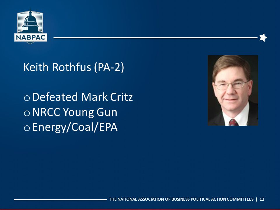 THE NATIONAL ASSOCIATION OF BUSINESS POLITICAL ACTION COMMITTEES | 13 Keith Rothfus (PA-2) o Defeated Mark Critz o NRCC Young Gun o Energy/Coal/EPA