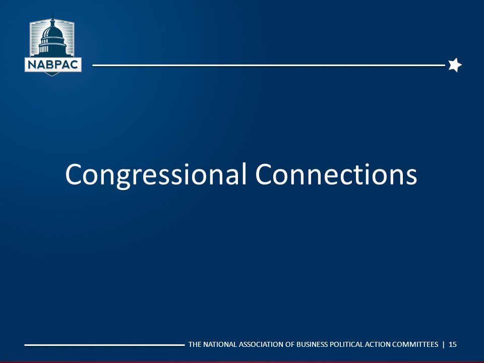 THE NATIONAL ASSOCIATION OF BUSINESS POLITICAL ACTION COMMITTEES | 15 Congressional Connections