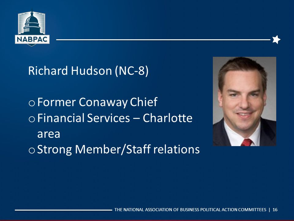 THE NATIONAL ASSOCIATION OF BUSINESS POLITICAL ACTION COMMITTEES | 16 Richard Hudson (NC-8) o Former Conaway Chief o Financial Services – Charlotte ar