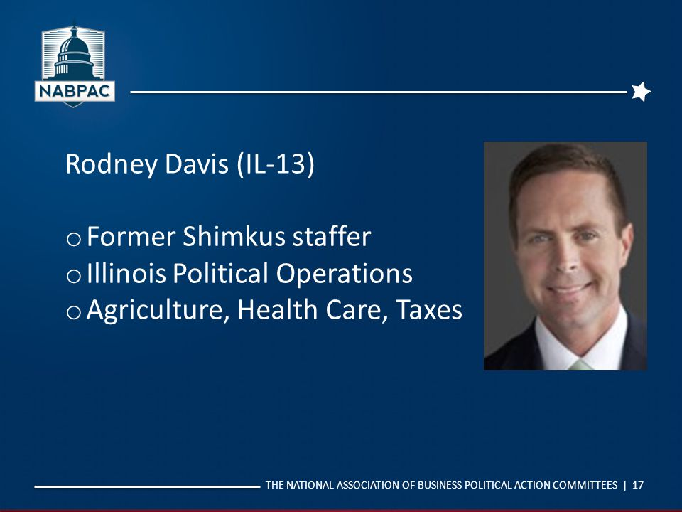 THE NATIONAL ASSOCIATION OF BUSINESS POLITICAL ACTION COMMITTEES | 17 Rodney Davis (IL-13) o Former Shimkus staffer o Illinois Political Operations o
