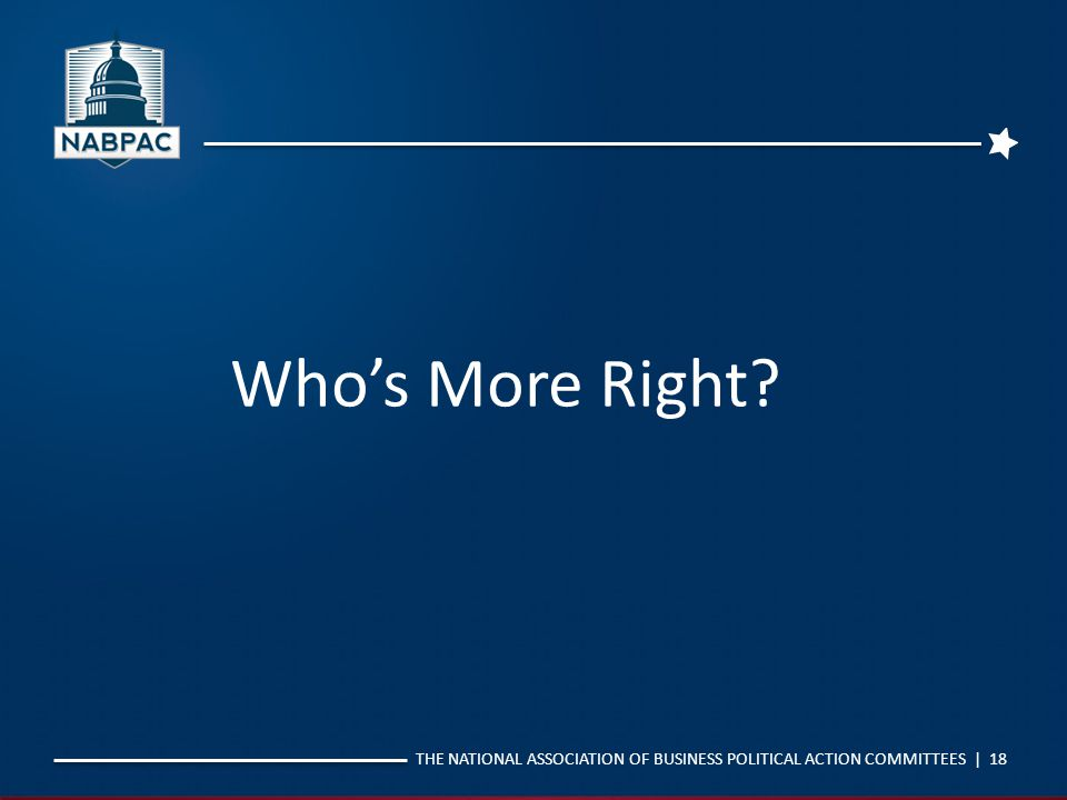 THE NATIONAL ASSOCIATION OF BUSINESS POLITICAL ACTION COMMITTEES | 18 Who's More Right?