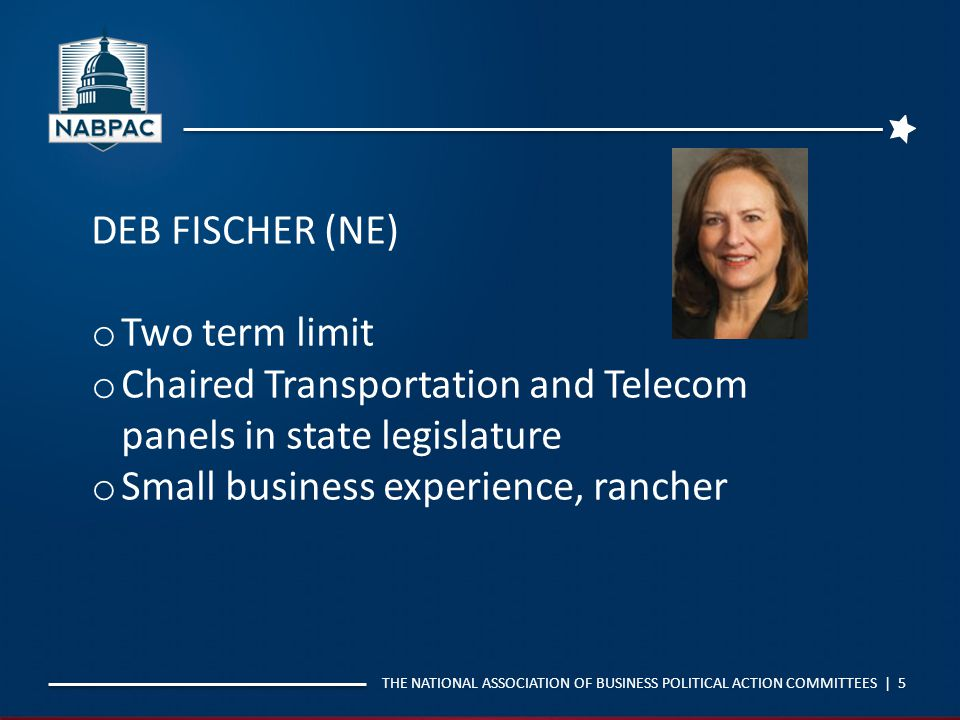 THE NATIONAL ASSOCIATION OF BUSINESS POLITICAL ACTION COMMITTEES | 5 DEB FISCHER (NE) o Two term limit o Chaired Transportation and Telecom panels in