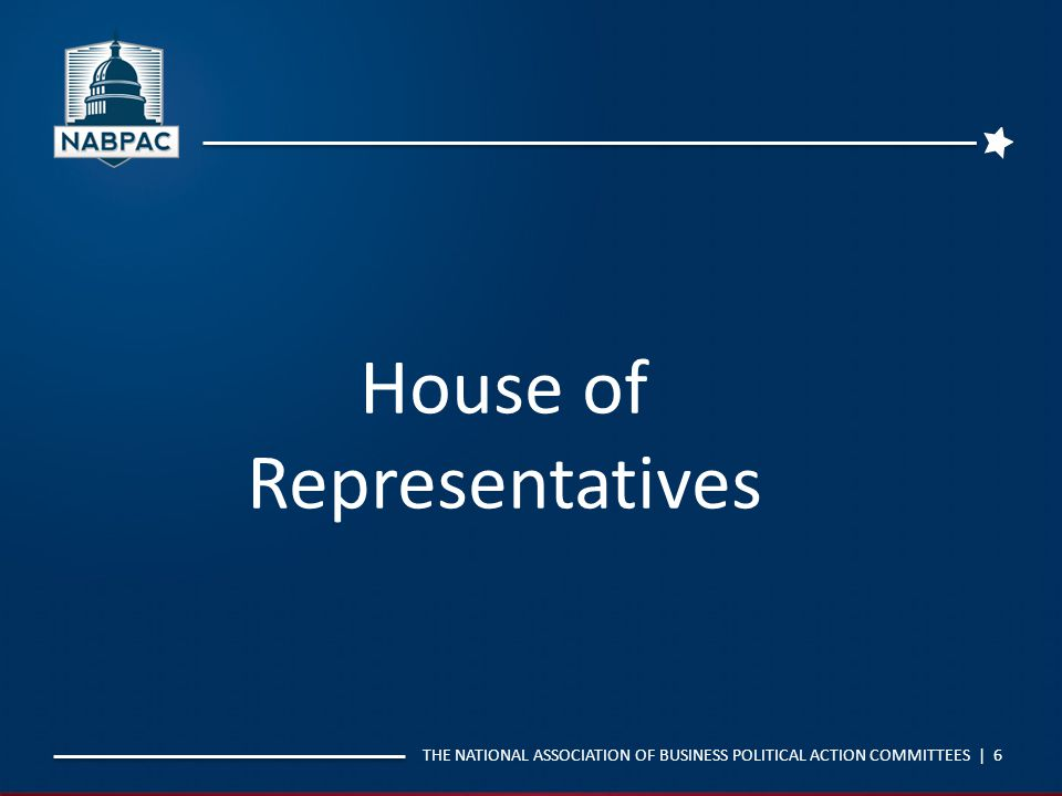 THE NATIONAL ASSOCIATION OF BUSINESS POLITICAL ACTION COMMITTEES | 6 House of Representatives